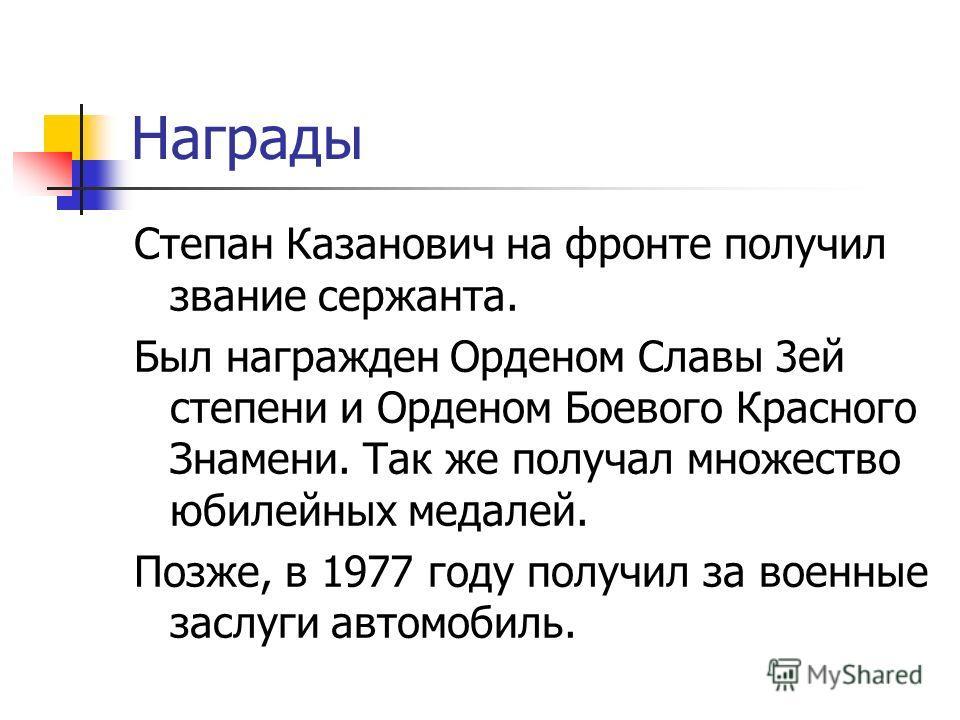 Награды Степан Казанович на фронте получил звание сержанта. Был награжден Орденом Славы 3 ей степени и Орденом Боевого Красного Знамени. Так же получал множество юбилейных медалей. Позже, в 1977 году получил за военные заслуги автомобиль.