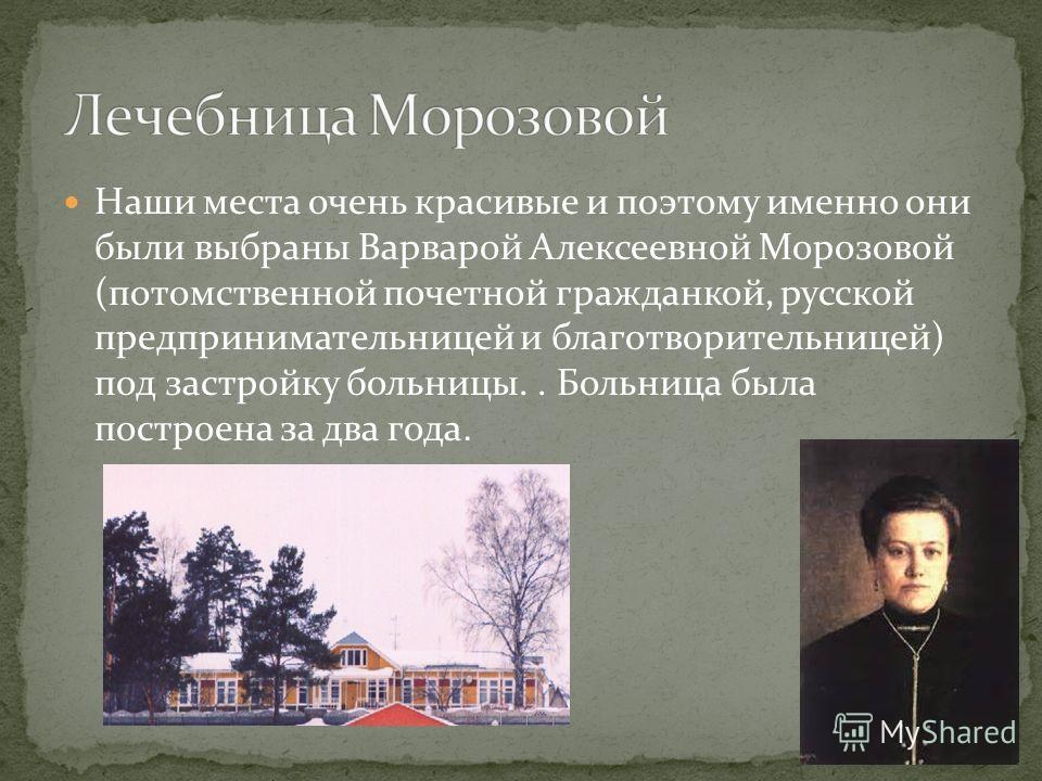 Наши места очень красивые и поэтому именно они были выбраны Варварой Алексеевной Морозовой (потомственной почетной гражданкой, русской предпринимательницей и благотворительницей) под застройку больницы.. Больница была построена за два года.