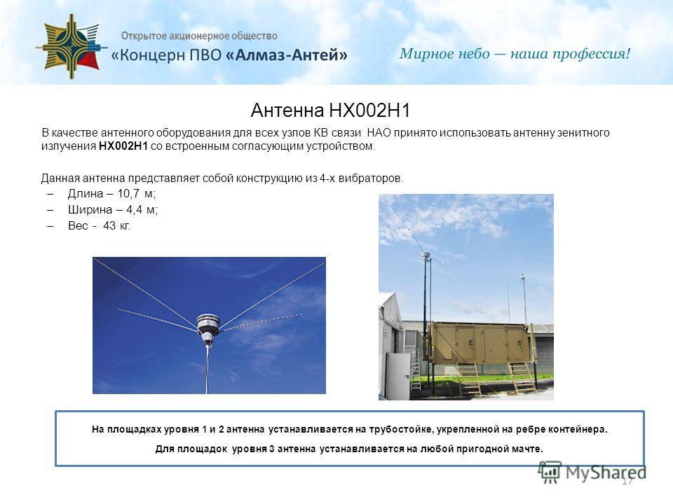 Антенна HX002H1 В качестве антенного оборудования для всех узлов КВ связи НАО принято использовать антенну зенитного излучения HX002H1 со встроенным согласующим устройством. Данная антенна представляет собой конструкцию из 4-х вибраторов. Длина – 10,