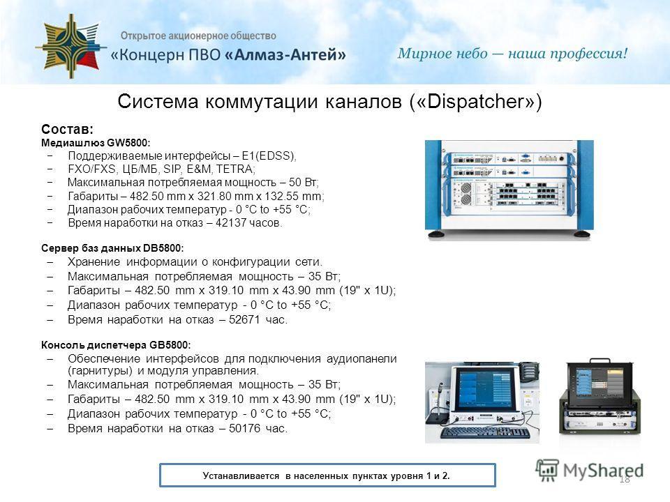 Система коммутации каналов («Dispatcher») Состав: Медиашлюз GW5800: Поддерживаемые интерфейсы – E1(EDSS), FXO/FXS, ЦБ/МБ, SIP, E&M, TETRA; Максимальная потребляемая мощность – 50 Вт; Габариты – 482.50 mm x 321.80 mm x 132.55 mm; Диапазон рабочих темп