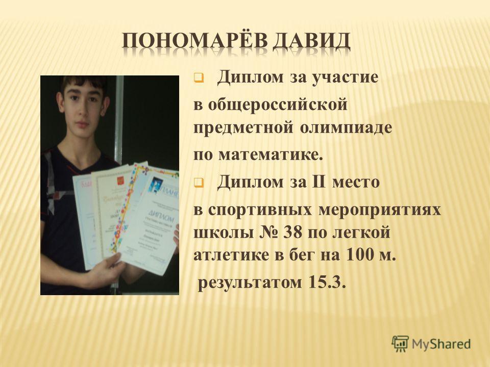 Диплом за участие в общероссийской предметной олимпиаде по математике. Диплом за II место в спортивных мероприятиях школы 38 по легкой атлетике в бег на 100 м. результатом 15.3.