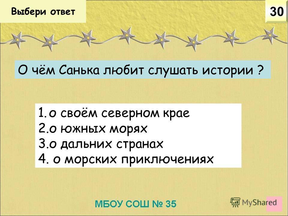 Выбери ответ 30 О чём Санька любит слушать истории ? 1. о своём северном крае 2. о южных морях 3. о дальних странах 4. о морских приключениях