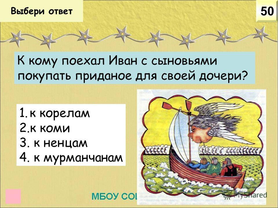 Выбери ответ 50 К кому поехал Иван с сыновьями покупать приданое для своей дочери? 1. к корелам 2. к коми 3. к ненцам 4. к мурманчанам