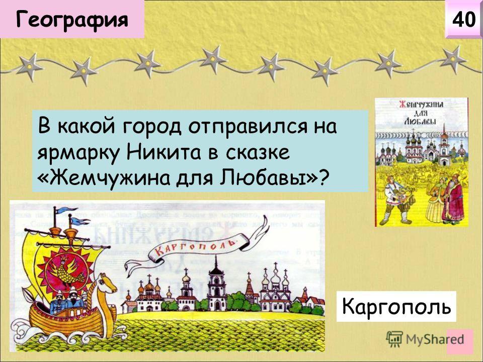 География 40 В какой город отправился на ярмарку Никита в сказке «Жемчужина для Любавы»? Каргополь