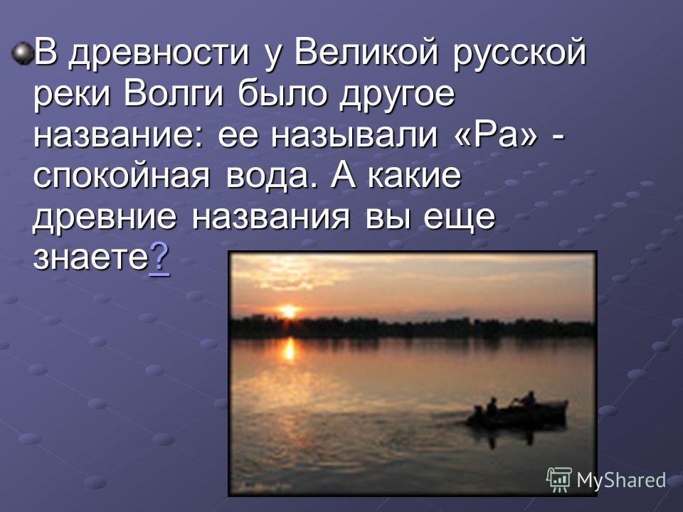 В древности у Великой русской реки Волги было другое название: ее называли «Ра» - спокойная вода. А какие древние названия вы еще знаете? ?