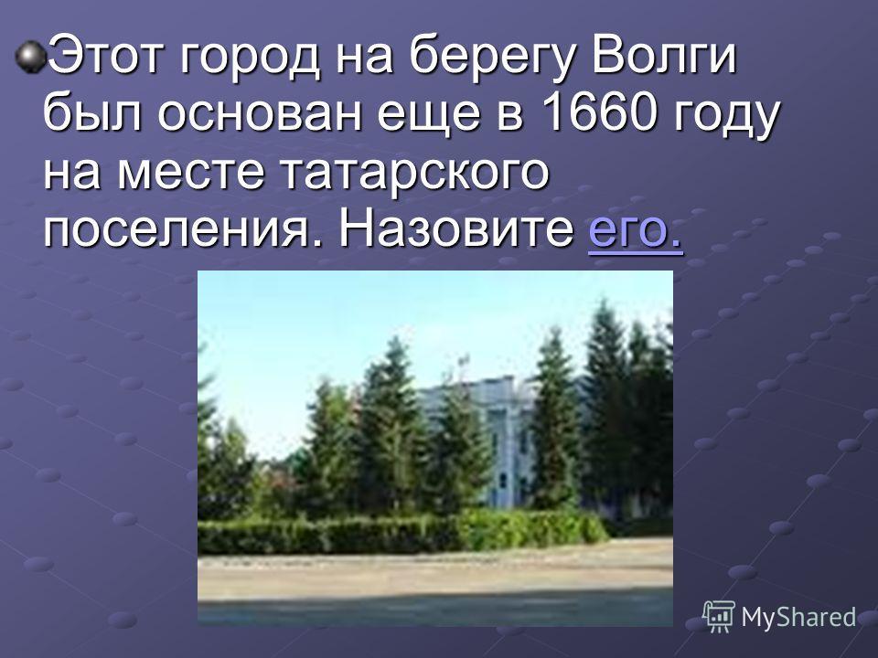 Этот город на берегу Волги был основан еще в 1660 году на месте татарского поселения. Назовите его. его.