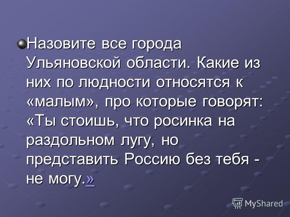 Назовите все города Ульяновской области. Какие из них по людности относятся к «малым», про которые говорят: «Ты стоишь, что росинка на раздольном лугу, но представить Россию без тебя - не могу.» »