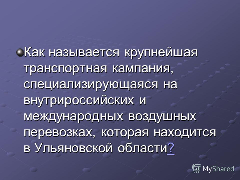 Как называется крупнейшая транспортная кампания, специализирующаяся на внутрироссийских и международных воздушных перевозках, которая находится в Ульяновской области? ?