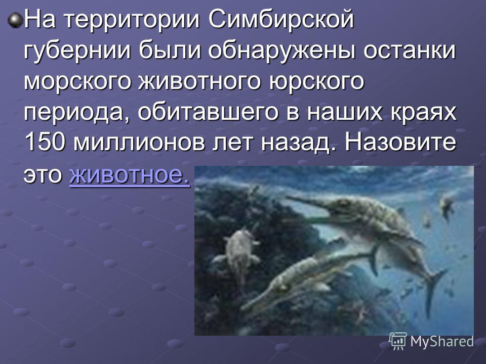 На территории Симбирской губернии были обнаружены останки морского животного юрского периода, обитавшего в наших краях 150 миллионов лет назад. Назовите это животное. животное.