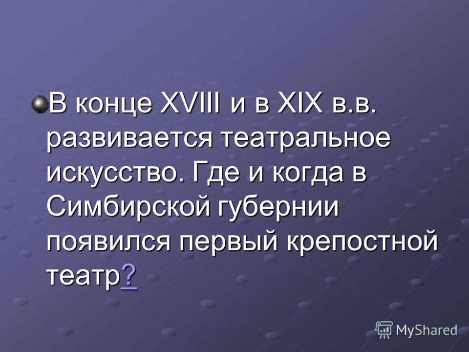 В конце XVIII и в XIX в.в. развивается театральное искусство. Где и когда в Симбирской губернии появился первый крепостной театр? ?