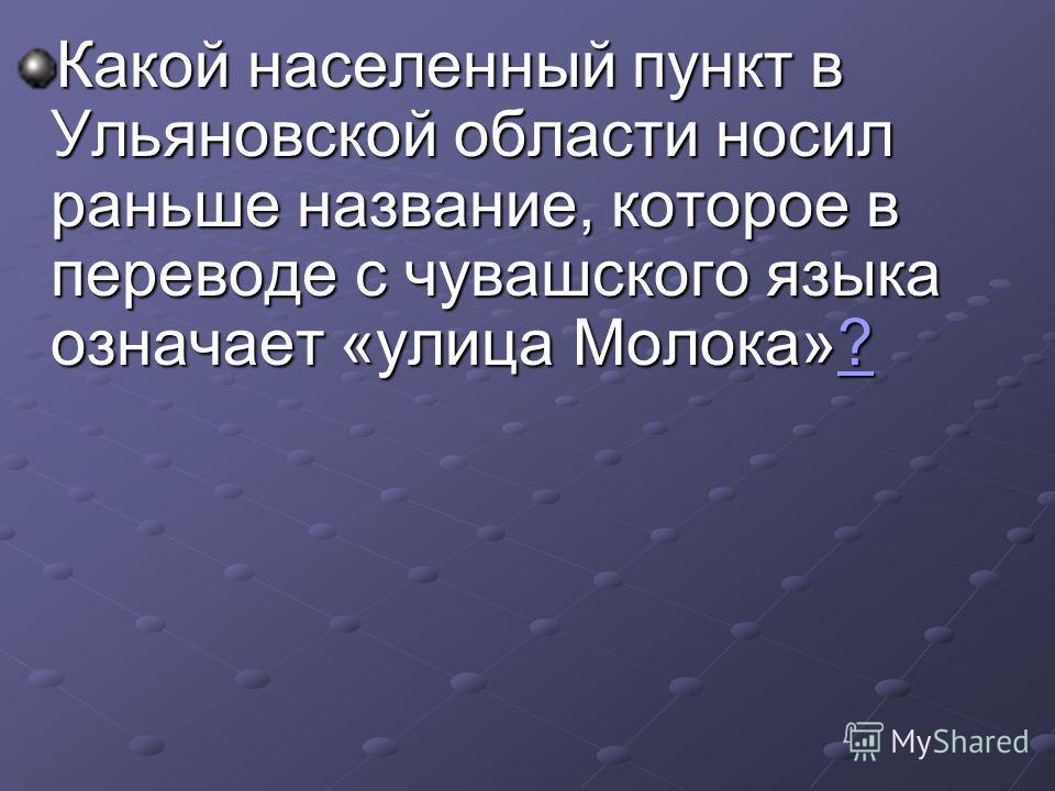 Какой населенный пункт в Ульяновской области носил раньше название, которое в переводе с чувашского языка означает «улица Молока»? ?