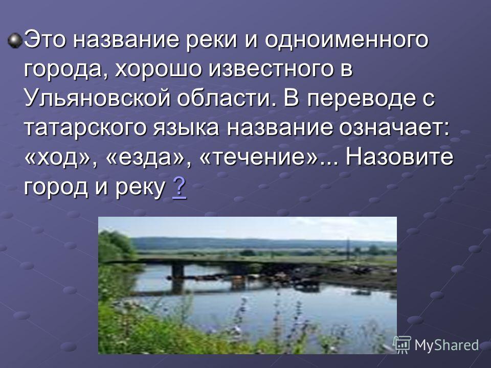 Это название реки и одноименного города, хорошо известного в Ульяновской области. В переводе с татарского языка название означает: «ход», «езда», «течение»... Назовите город и реку ? ?