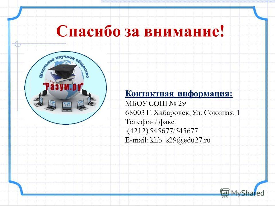Спасибо за внимание! Контактная информация: МБОУ СОШ 29 68003 Г. Хабаровск, Ул. Союзная, 1 Телефон / факс: (4212) 545677/545677 Е-mail: khb_s29@edu27.ru