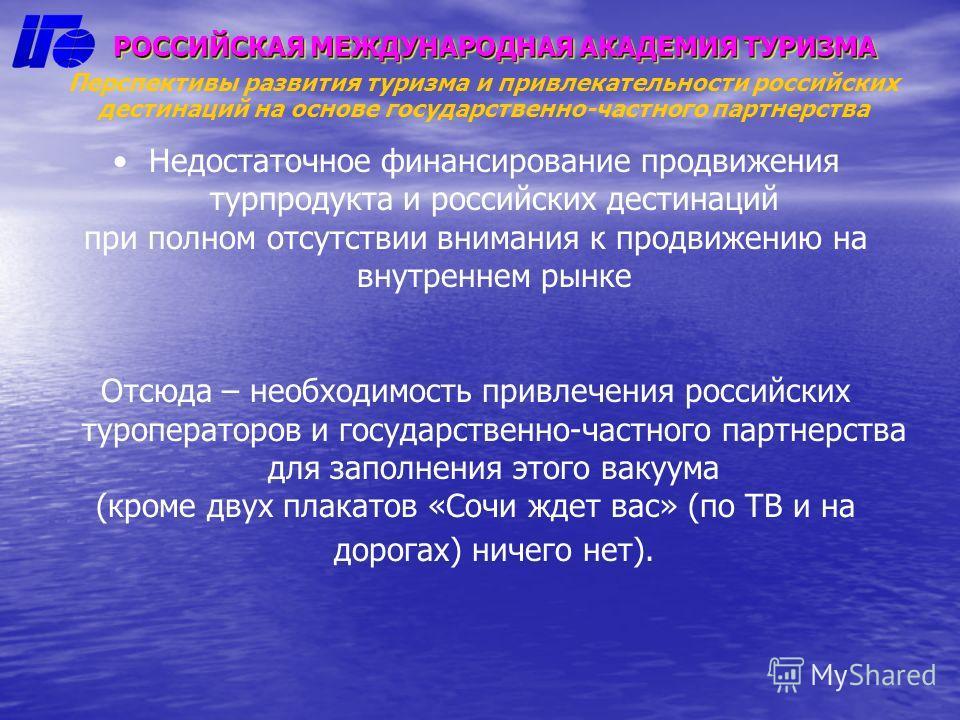 РОССИЙСКАЯ МЕЖДУНАРОДНАЯ АКАДЕМИЯ ТУРИЗМА Перспективы развития туризма и привлекательности российских дестинаций на основе государственно-частного партнерства Недостаточное финансирование продвижения турпродукта и российских дестинаций при полном отс