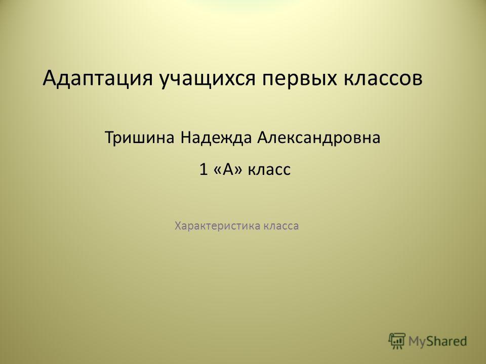 Адаптация учащихся первых классов Характеристика класса Тришина Надежда Александровна 1 «А» класс