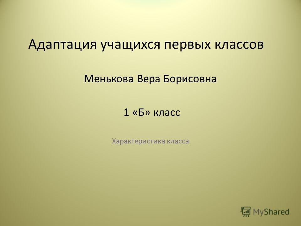 Адаптация учащихся первых классов Менькова Вера Борисовна 1 «Б» класс Характеристика класса