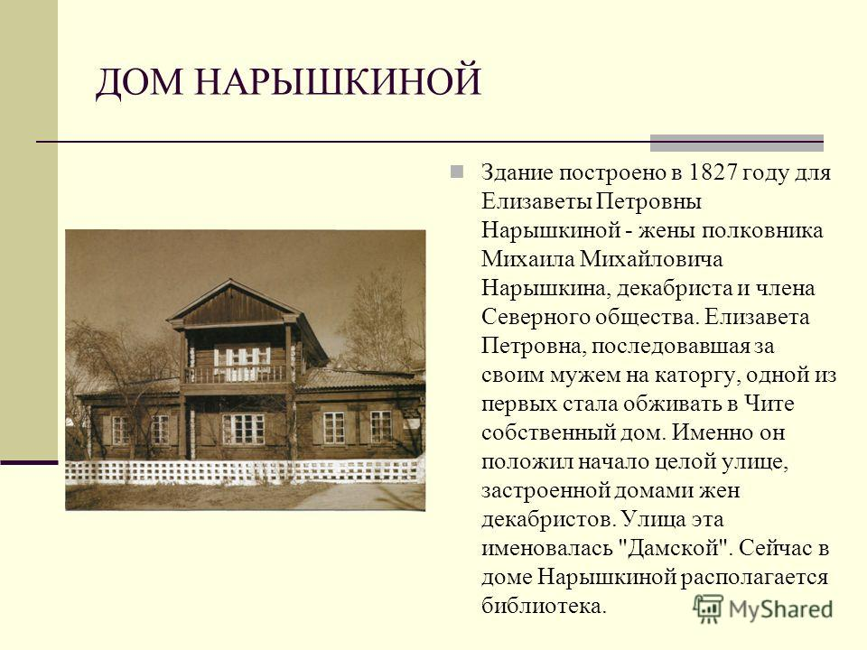 ДОМ НАРЫШКИНОЙ Здание построено в 1827 году для Елизаветы Петровны Нарышкиной - жены полковника Михаила Михайловича Нарышкина, декабриста и члена Северного общества. Елизавета Петровна, последовавшая за своим мужем на каторгу, одной из первых стала о