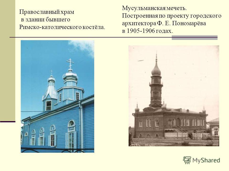 Православный храм в здании бывшего Римско-католического костёла. Мусульманская мечеть. Построенная по проекту городского архитектора Ф. Е. Пономарёва в 1905-1906 годах.