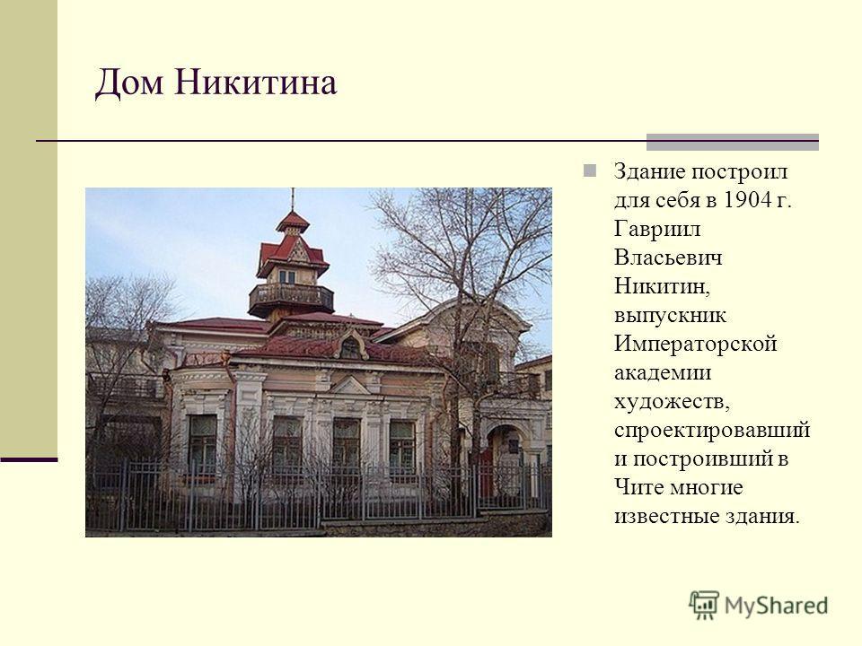 Дом Никитина Здание построил для себя в 1904 г. Гавриил Власьевич Никитин, выпускник Императорской академии художеств, спроектировавший и построивший в Чите многие известные здания.