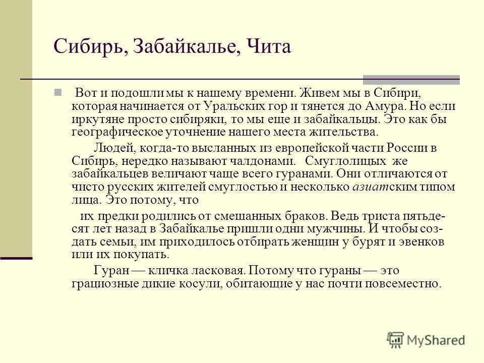 Сибирь, Забайкалье, Чита Вот и подошли мы к нашему времени. Живем мы в Сибири, которая начинается от Уральских гор и тянется до Амура. Но если иркутяне просто сибиряки, то мы еще и забайкальцы. Это как бы географическое уточнение нашего места жител