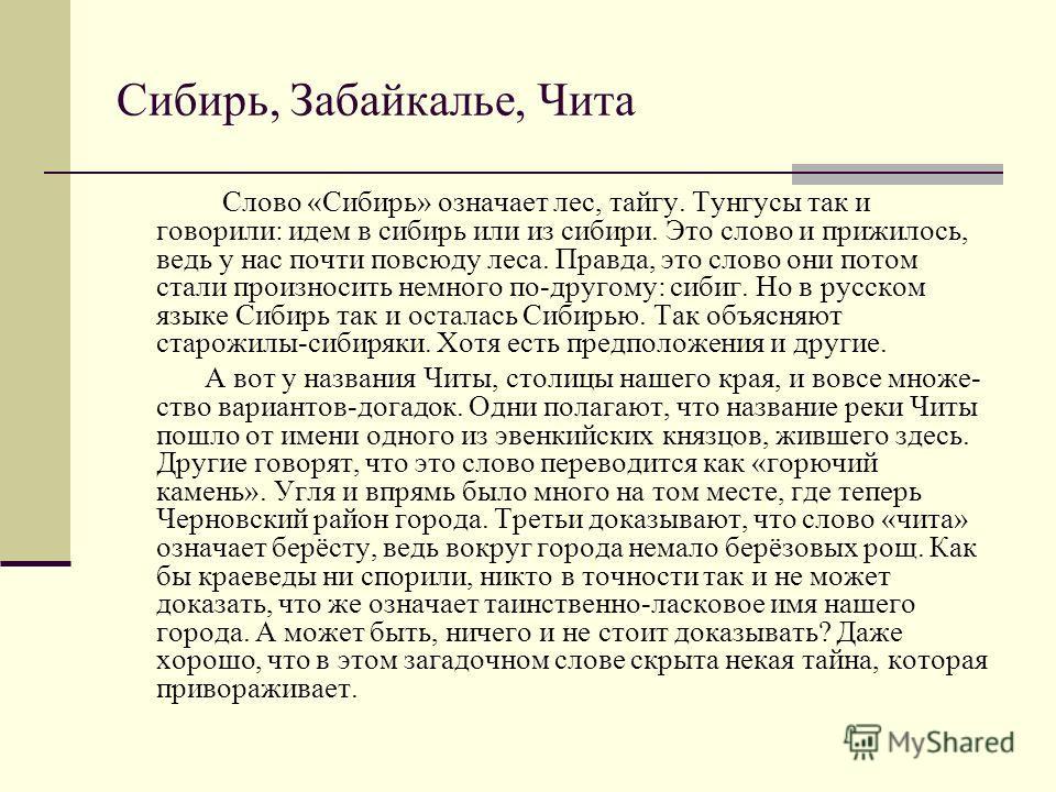 Сибирь, Забайкалье, Чита Слово «Сибирь» означает лес, тайгу. Тунгусы так и говорили: идем в сибирь или из сибири. Это слово и прижилось, ведь у нас почти повсюду леса. Правда, это слово они потом стали произносить немного по-другому: сибиг. Но в рус