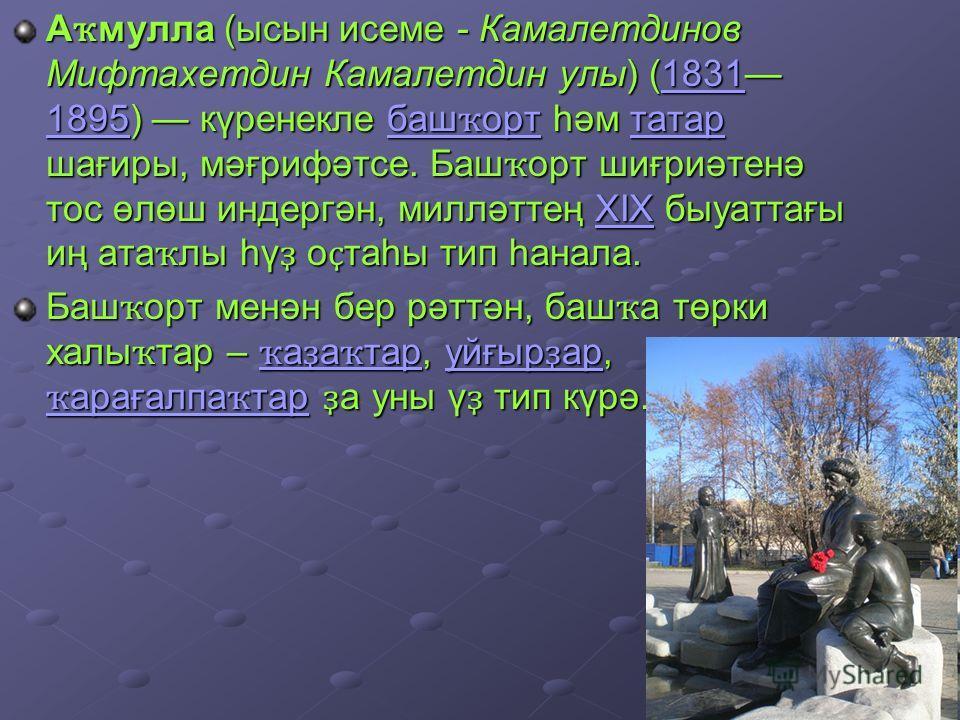 А ҡ мулла (сын и семе - Камалетдинов Мифтахетдин Камалетдин ули) (1831 1895) күренекле баш ҡ орт һәм татар шағиры, мәғрифәтсе. Баш ҡ орт шиғриәтенә тос өлөш индергән, милләттең XIX быуаттағы иң ата ҡ ли һү ҙ о ҫ таһы тып һанала. 1831 1895 баш ҡ ортта