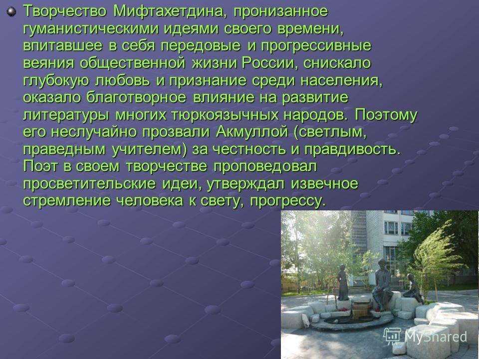 Творчество Мифтахетдина, пронизанное гуманистыческими идеями своего времени, впитавшее в себя передовые и прогрессивные веяния общественной жизни России, снискало глубокую любовь и признание среди населения, оказало благотворное влияние на развитые л
