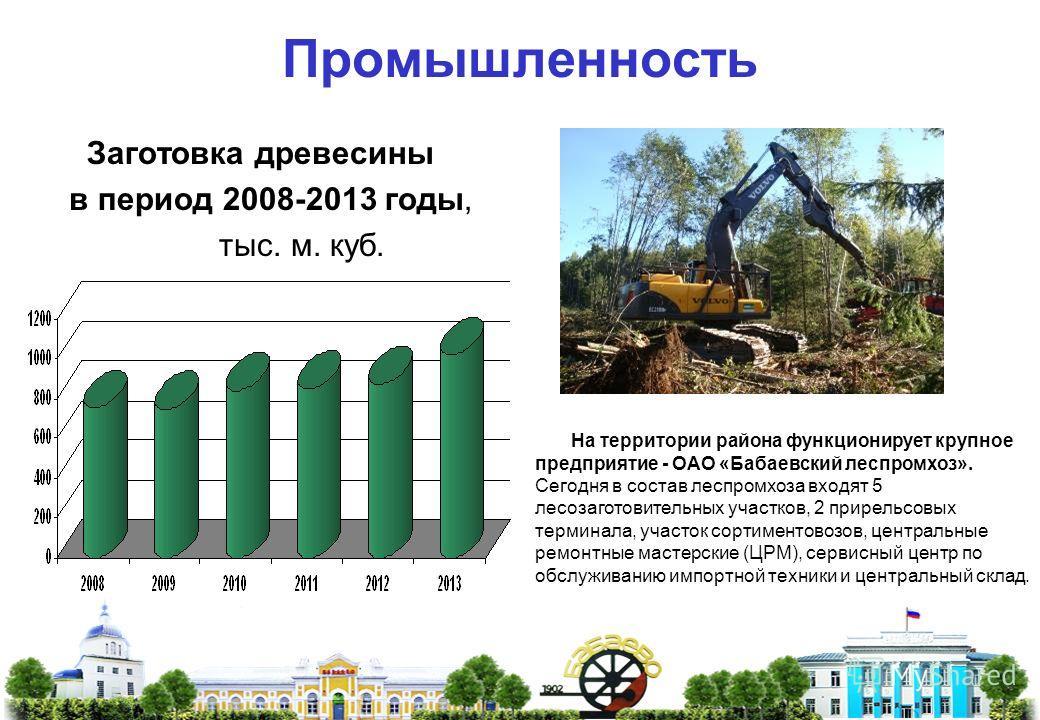 Промышленность Заготовка древесины в период 2008-2013 годы, тыс. м. куб. На территории района функционирует крупное предприятие - ОАО «Бабаевский леспромхоз». Сегодня в состав леспромхоза входят 5 лесозаготовительных участков, 2 прирельсовых терминал