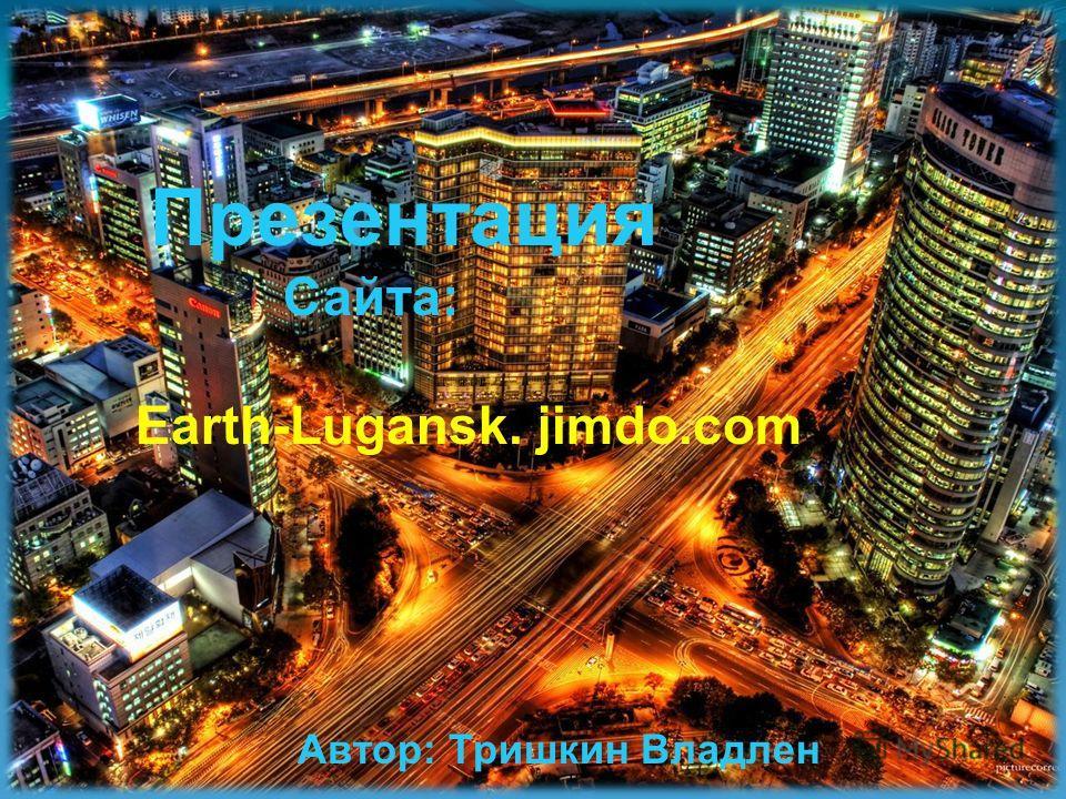 Презентация Сайта: Earth-Lugansk. jimdo.com Автор: Тришкин Владлен
