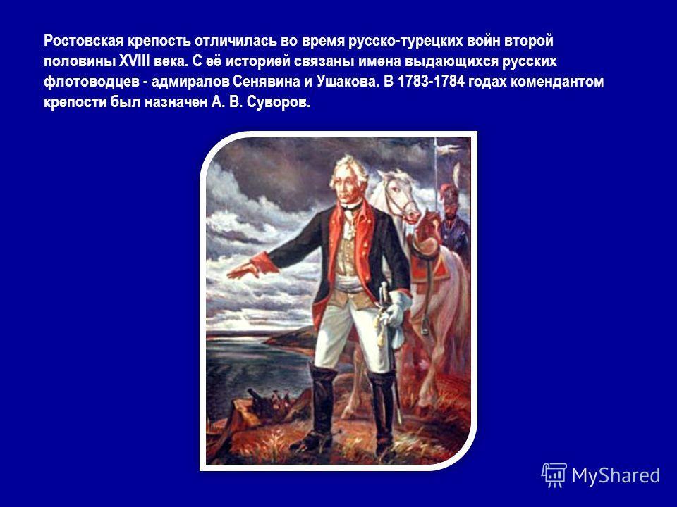 Ростовская крепость отличилась во время русско-турецких войн второй половины XVIII века. С её историей связаны имена выдающихся русских флотоводцев - адмиралов Сенявина и Ушакова. В 1783-1784 годах комендантом крепости был назначен А. В. Суворов.