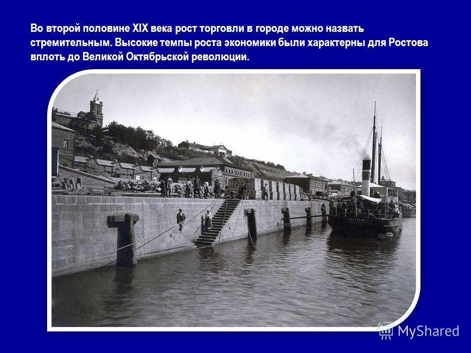 Во второй половине XIX века рост торговли в городе можно назвать стремительным. Высокие темпы роста экономики были характерны для Ростова вплоть до Великой Октябрьской революции.