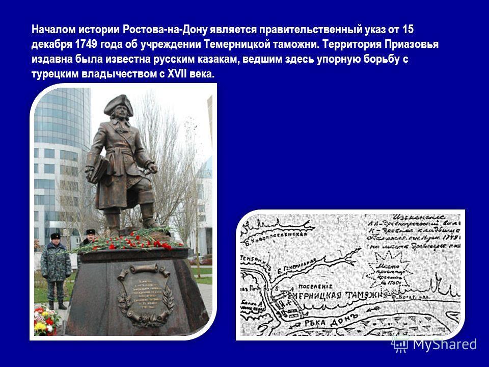 Началом истории Ростова-на-Дону является правительственный указ от 15 декабря 1749 года об учреждении Темерницкой таможни. Территория Приазовья издавна была известна русским казакам, ведшим здесь упорную борьбу с турецким владычеством с XVII века.