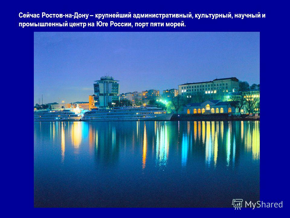 Сейчас Ростов-на-Дону – крупнейший административный, культурный, научный и промышленный центр на Юге России, порт пяти морей.