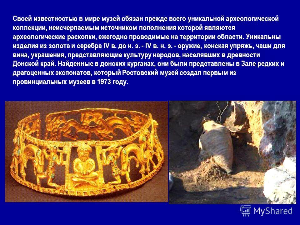 Своей известностью в мире музей обязан прежде всего уникальной археологической коллекции, неисчерпаемым источником пополнения которой являются археологические раскопки, ежегодно проводимые на территории области. Уникальны изделия из золота и серебра