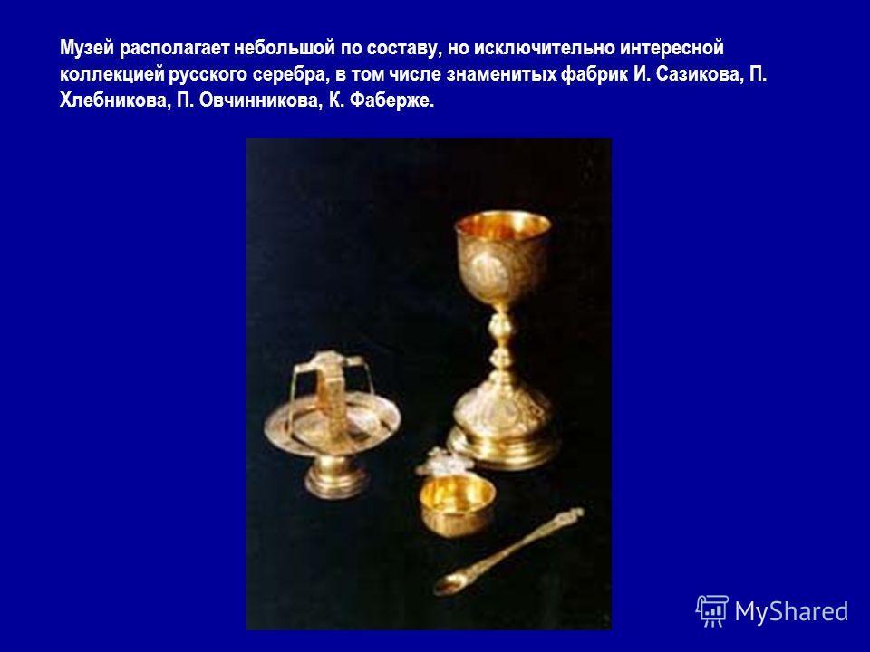 Музей располагает небольшой по составу, но исключительно интересной коллекцией русского серебра, в том числе знаменитых фабрик И. Сазикова, П. Хлебникова, П. Овчинникова, К. Фаберже.