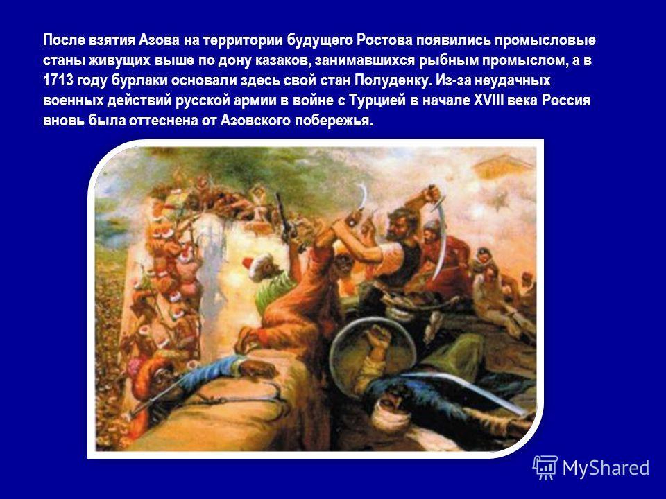 После взятия Азова на территории будущего Ростова появились промысловые станы живущих выше по дону казаков, занимавшихся рыбным промыслом, а в 1713 году бурлаки основали здесь свой стан Полуденку. Из-за неудачных военных действий русской армии в войн