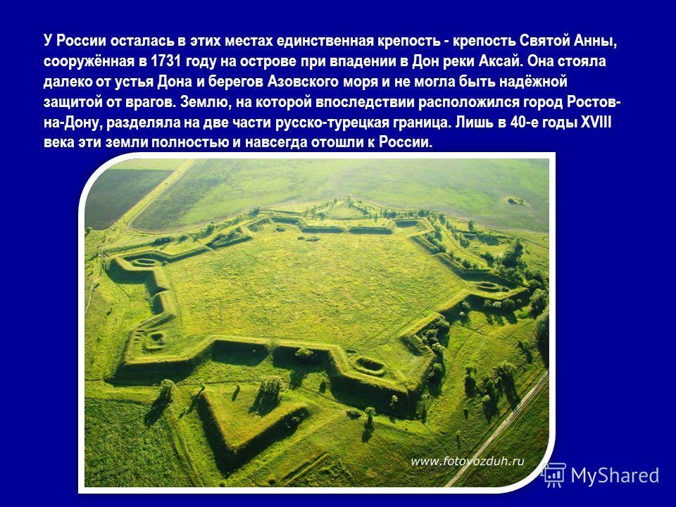 У России осталась в этих местах единственная крепость - крепость Святой Анны, сооружённая в 1731 году на острове при впадении в Дон реки Аксай. Она стояла далеко от устья Дона и берегов Азовского моря и не могла быть надёжной защитой от врагов. Землю