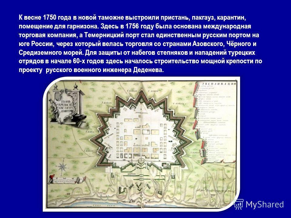 К весне 1750 года в новой таможне выстроили пристань, пакгауз, карантин, помещение для гарнизона. Здесь в 1756 году была основана международная торговая компания, а Темерницкий порт стал единственным русским портом на юге России, через который велась
