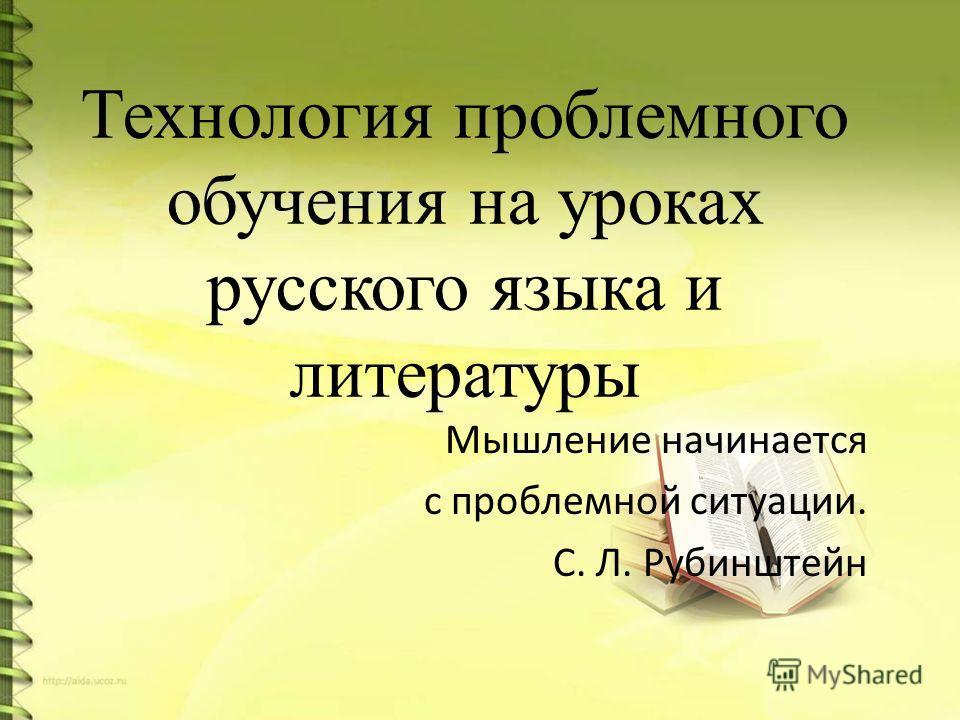 Технология проблемного обучения на уроках русского языка и литературы Мышление начинается с проблемной ситуации. С. Л. Рубинштейн
