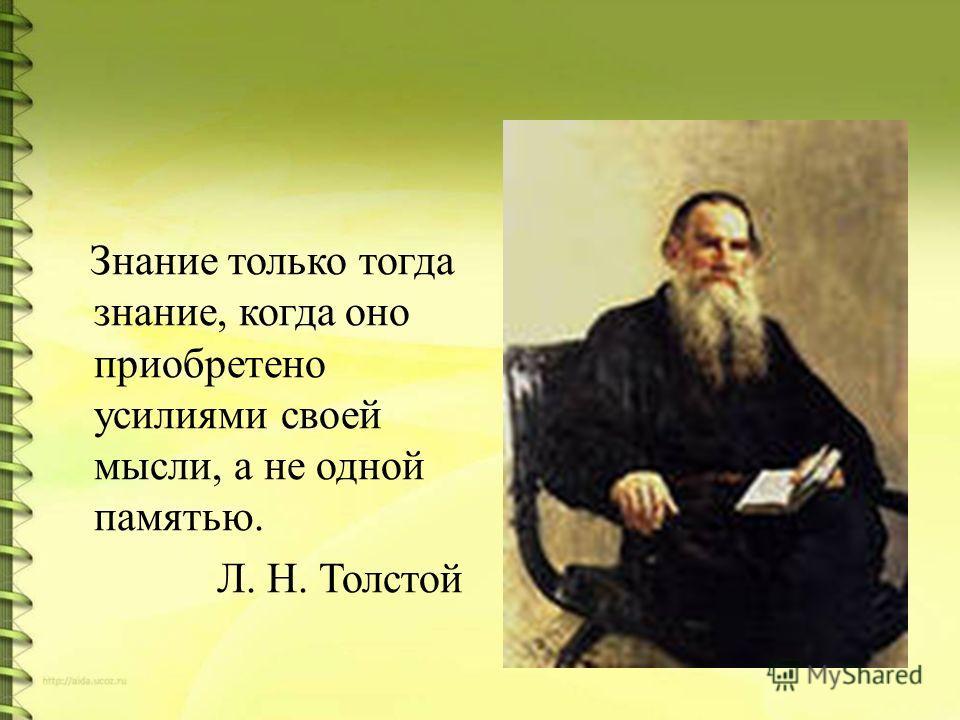 Знание только тогда знание, когда оно приобретено усилиями своей мысли, а не одной памятью. Л. Н. Толстой