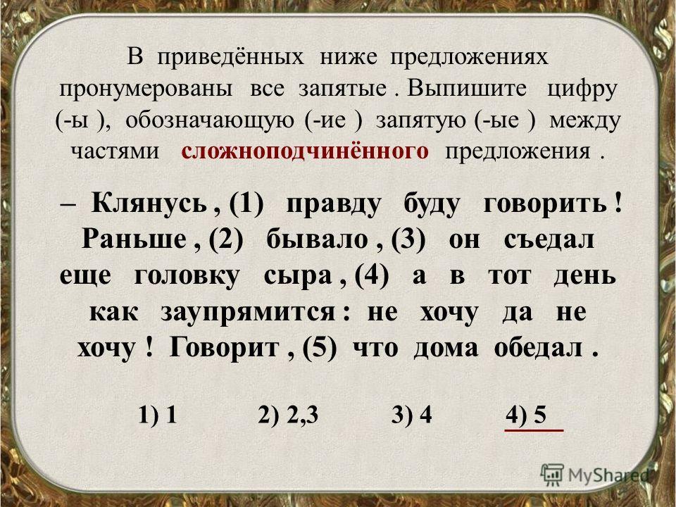 В приведённых ниже предложениях пронумерованы все запятые. Выпишите цифру (-ы ), обозначающую (-ие ) запятую (-ые ) между частями сложноподчинённого предложения. – Клянусь, (1) правду буду говорить ! Раньше, (2) бывало, (3) он съедал еще головку сыра