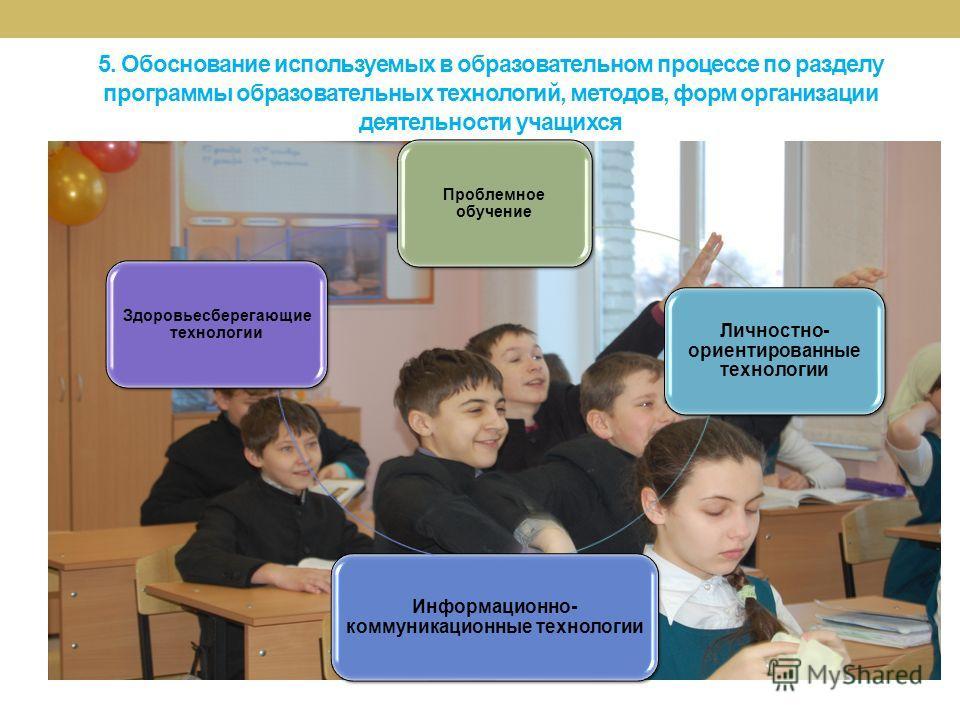 5. Обоснование используемых в образовательном процессе по разделу программы образовательных технологий, методов, форм организации деятельности учащихся Проблемное обучение Личностно- ориентированные технологии Информационно- коммуникационные технолог