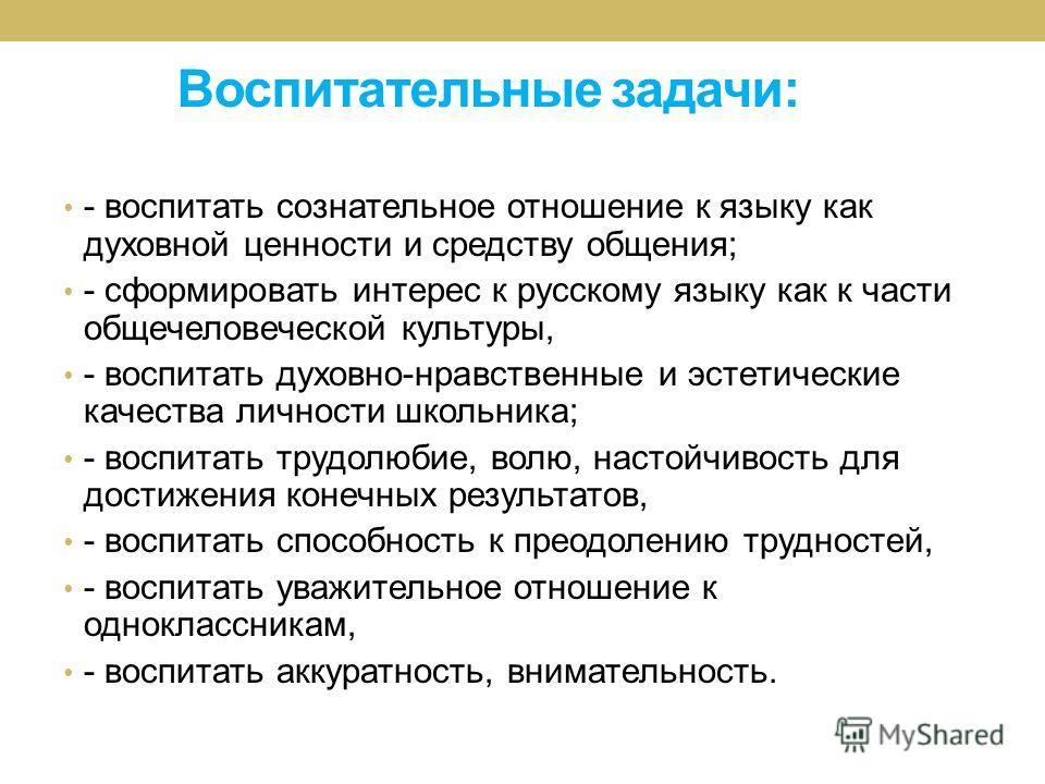 Воспитательные задачи: - воспитать сознательное отношение к языку как духовной ценности и средству общения; - сформировать интерес к русскому языку как к части общечеловеческой культуры, - воспитать духовно-нравственные и эстетические качества личнос