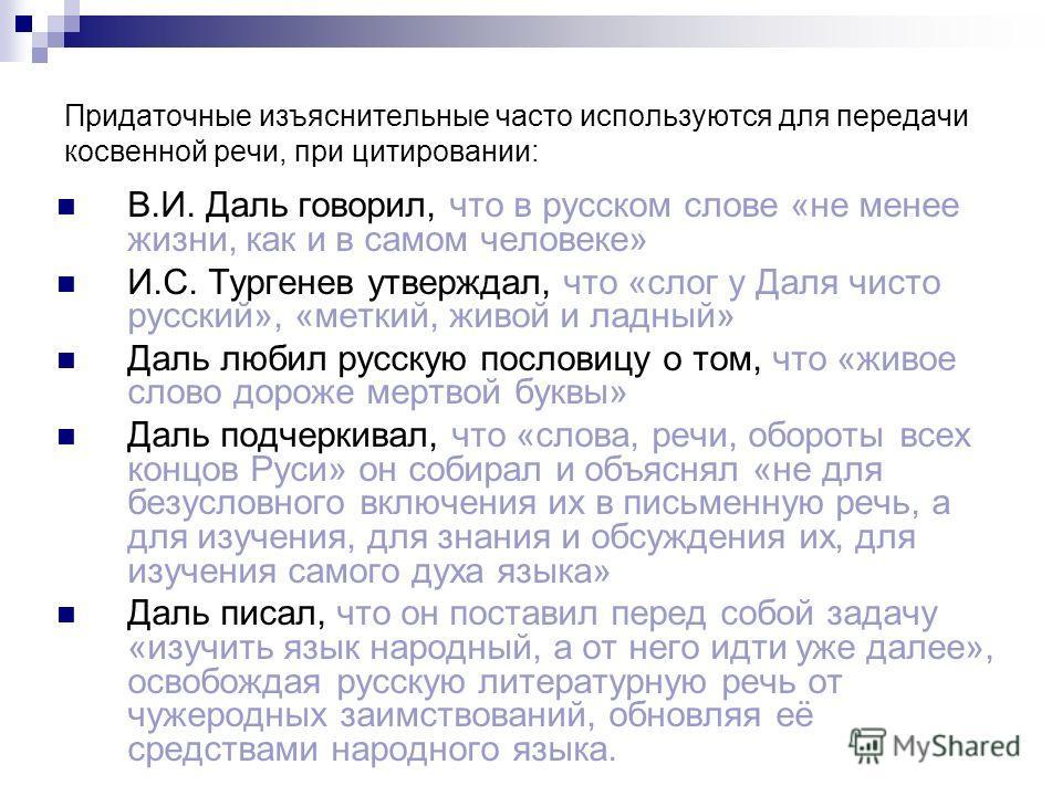 Придаточные изъяснительные часто используются для передачи косвенной речи, при цитировании: В.И. Даль говорил, что в русском слове «не менее жизни, как и в самом человеке» И.С. Тургенев утверждал, что «слог у Даля чисто русский», «меткий, живой и лад