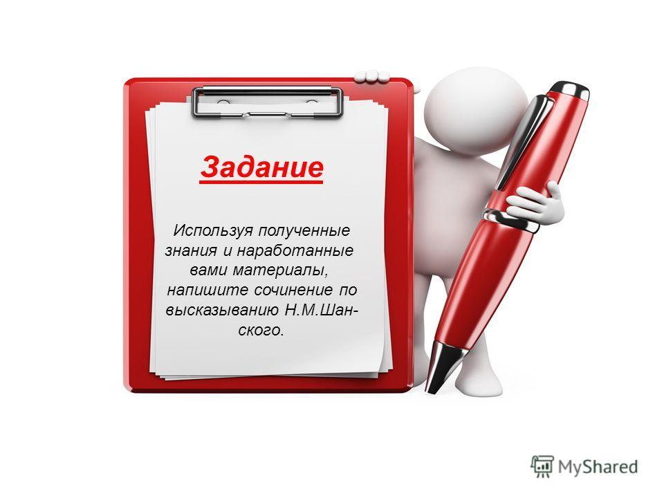 Задание Используя полученные знания и наработанные вами материалы, напишите сочинение по высказыванию Н.М.Шан- ского.