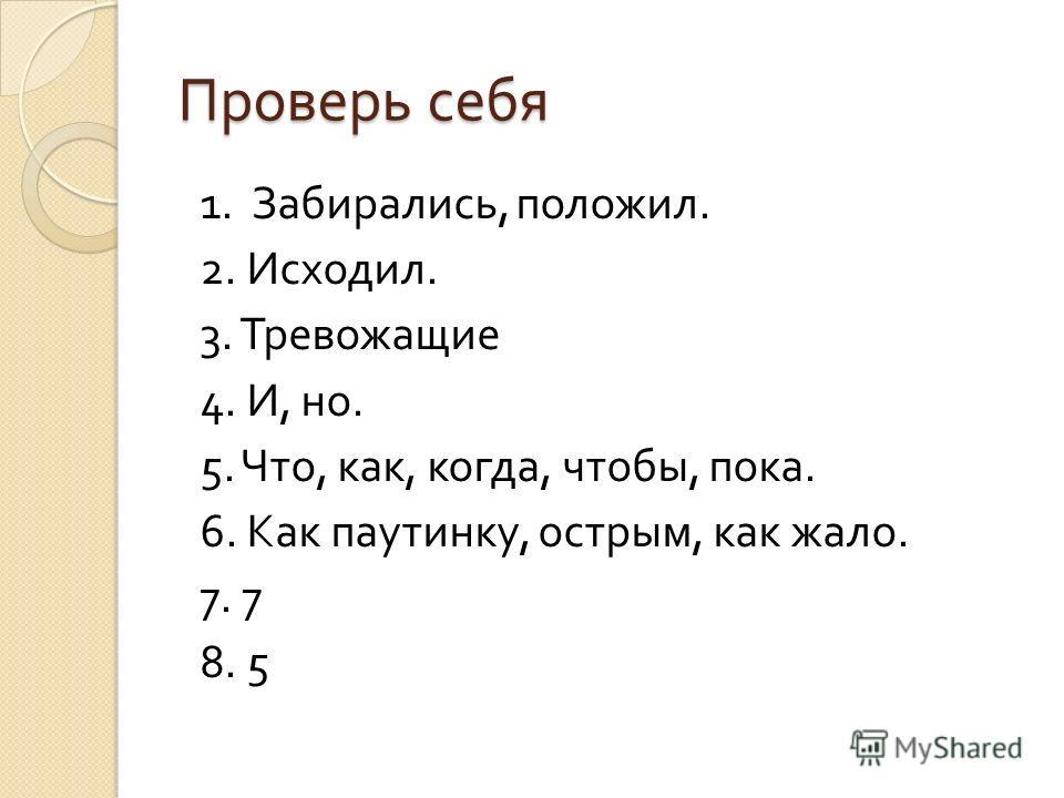 Проверь себя 1. Забирались, положил. 2. Исходил. 3. Тревожащие 4. И, но. 5. Что, как, когда, чтобы, пока. 6. Как паутинку, острым, как жало. 7. 7 8. 5