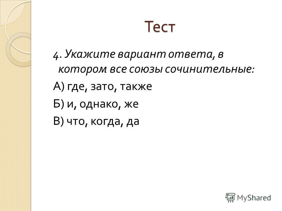 Тест 4. Укажите вариант ответа, в котором все союзы сочинительные : А ) где, зато, также Б ) и, однако, же В ) что, когда, да