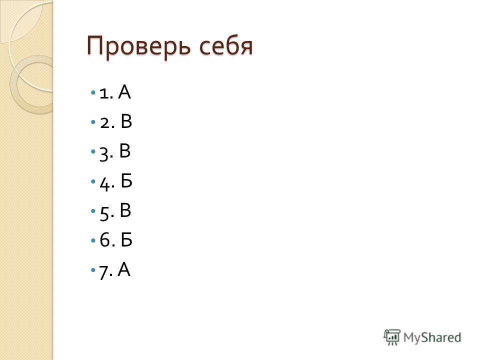 Проверь себя Проверь себя 1. А 2. В 3. В 4. Б 5. В 6. Б 7. А