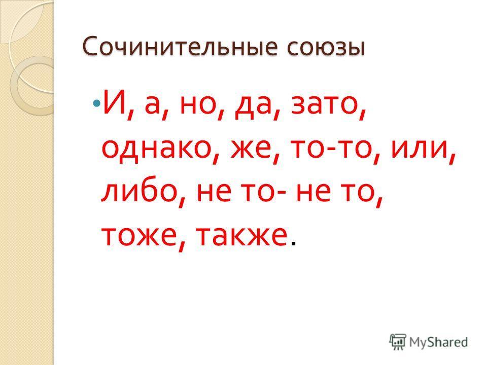 Сочинительные союзы И, а, но, да, зато, однако, же, то - то, или, либо, не то - не то, тоже, также.