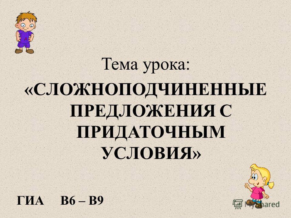 Тема урока: «СЛОЖНОПОДЧИНЕННЫЕ ПРЕДЛОЖЕНИЯ С ПРИДАТОЧНЫМ УСЛОВИЯ» ГИА В6 – В9